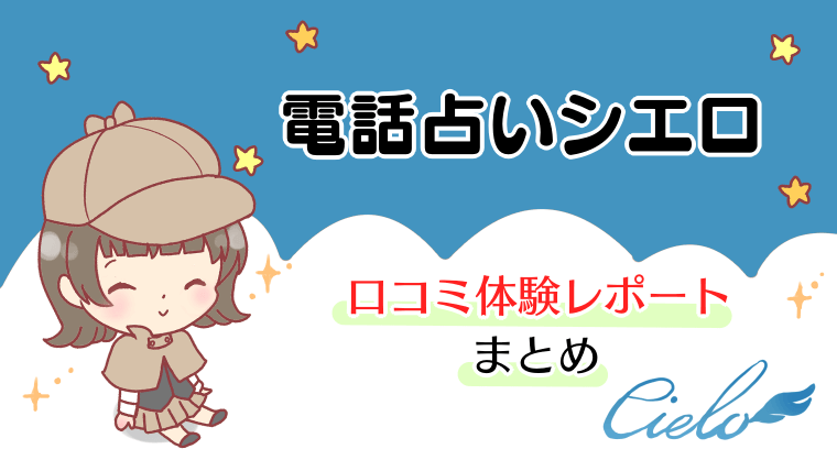 電話占いシエロの口コミ体験レポート【まとめ】
