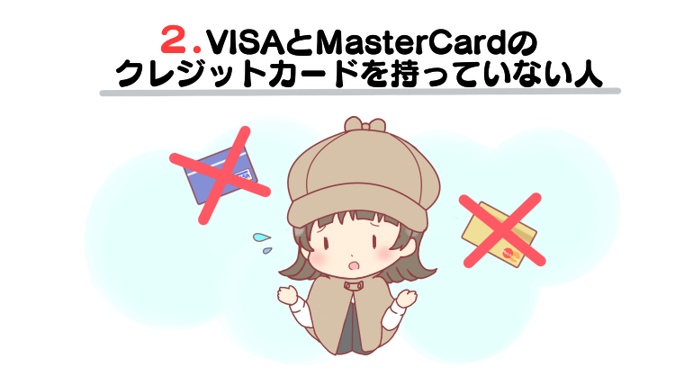 VISAとMasterCardのクレジットカードを持っていない人