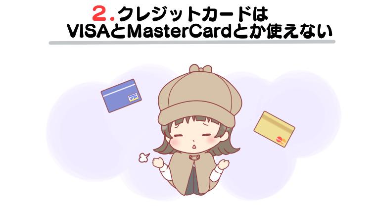 3.クレジットカードはVISAとMasterCardとか使えない